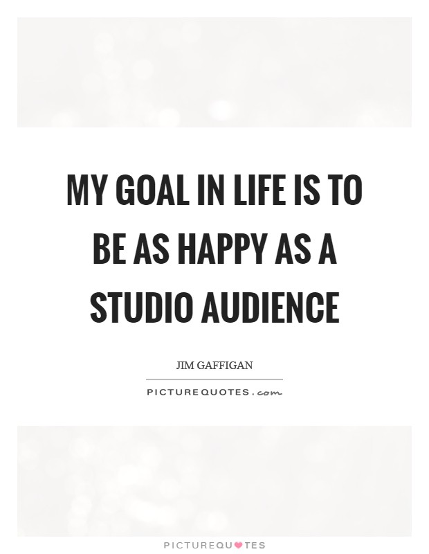 My goal in life is to be as happy as a studio audience Picture Quote #1