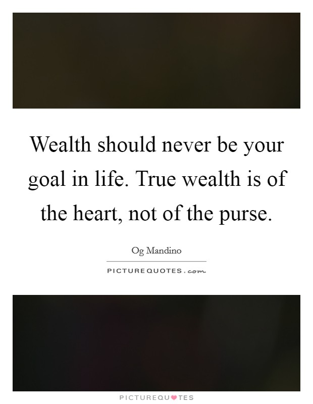 Wealth should never be your goal in life. True wealth is of the heart, not of the purse Picture Quote #1