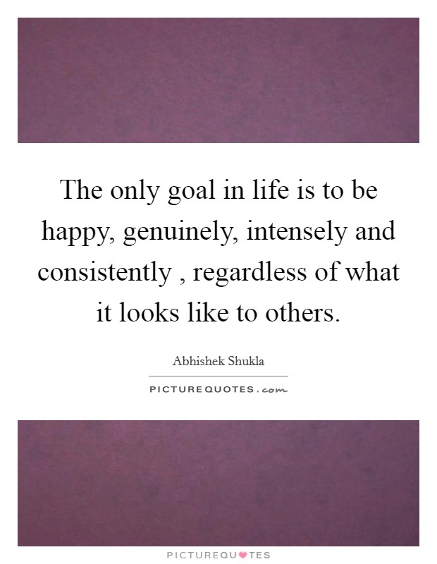 The only goal in life is to be happy, genuinely, intensely and consistently , regardless of what it looks like to others. Picture Quote #1