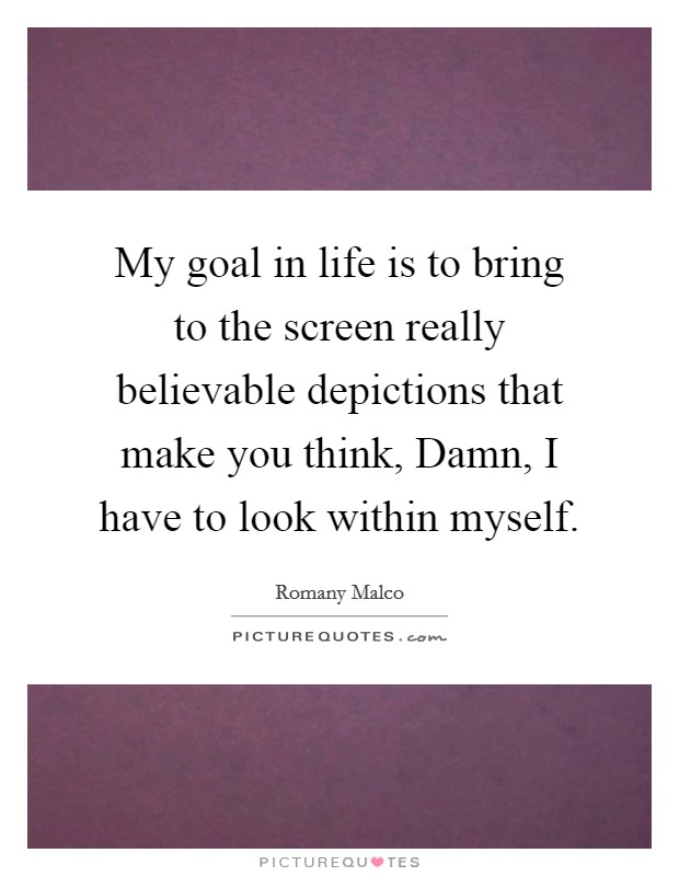 My goal in life is to bring to the screen really believable depictions that make you think, Damn, I have to look within myself Picture Quote #1