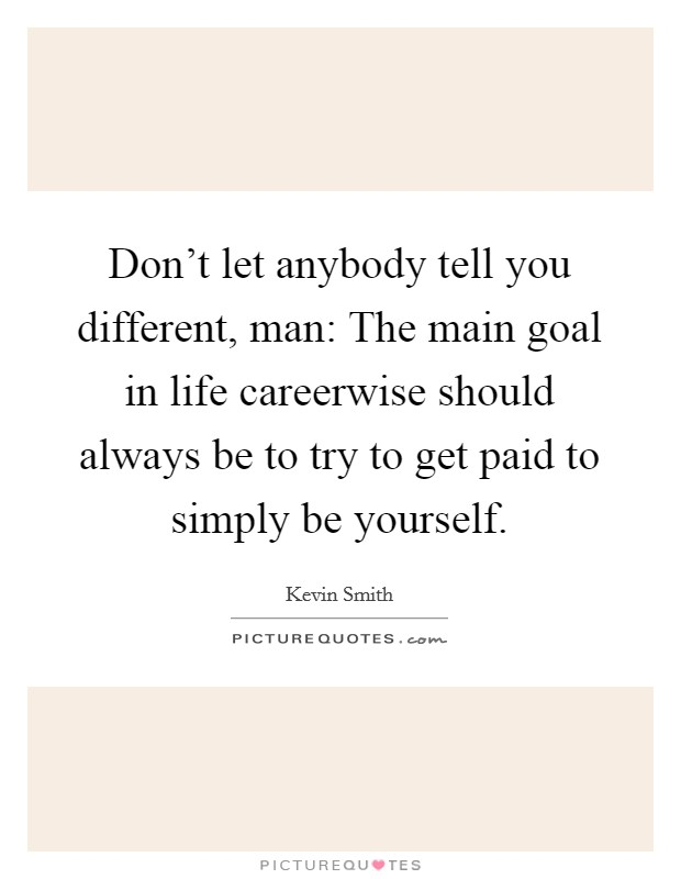 Don't let anybody tell you different, man: The main goal in life careerwise should always be to try to get paid to simply be yourself Picture Quote #1