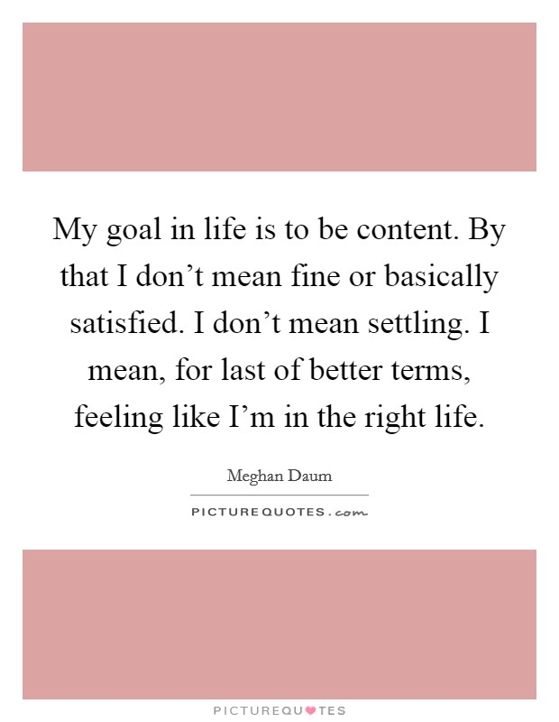 My goal in life is to be content. By that I don't mean fine or basically satisfied. I don't mean settling. I mean, for last of better terms, feeling like I'm in the right life Picture Quote #1