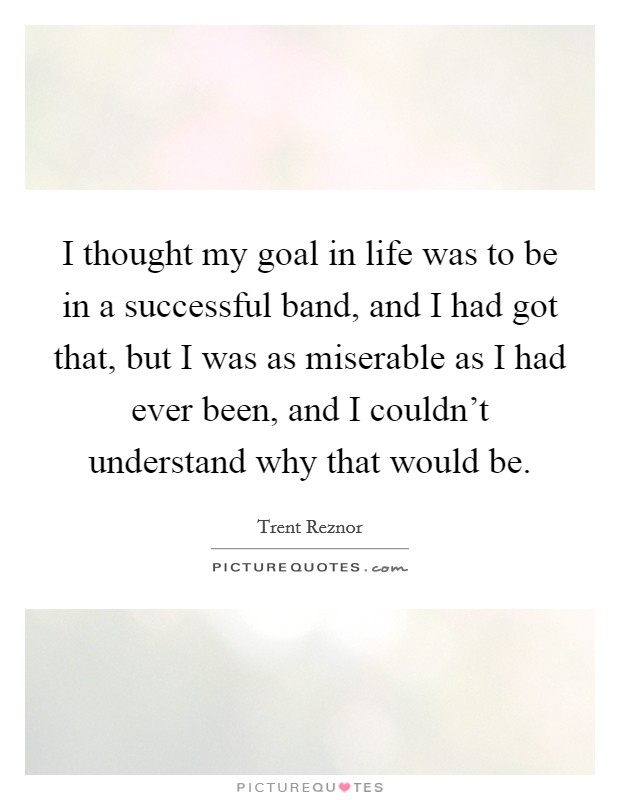 I thought my goal in life was to be in a successful band, and I had got that, but I was as miserable as I had ever been, and I couldn't understand why that would be Picture Quote #1