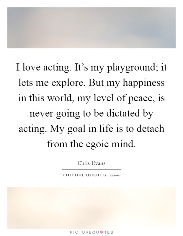 I love acting. It's my playground; it lets me explore. But my happiness in this world, my level of peace, is never going to be dictated by acting. My goal in life is to detach from the egoic mind Picture Quote #1