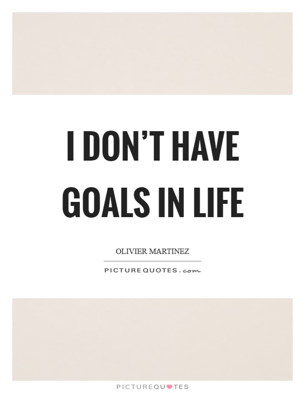 I don't have goals in life Picture Quote #1