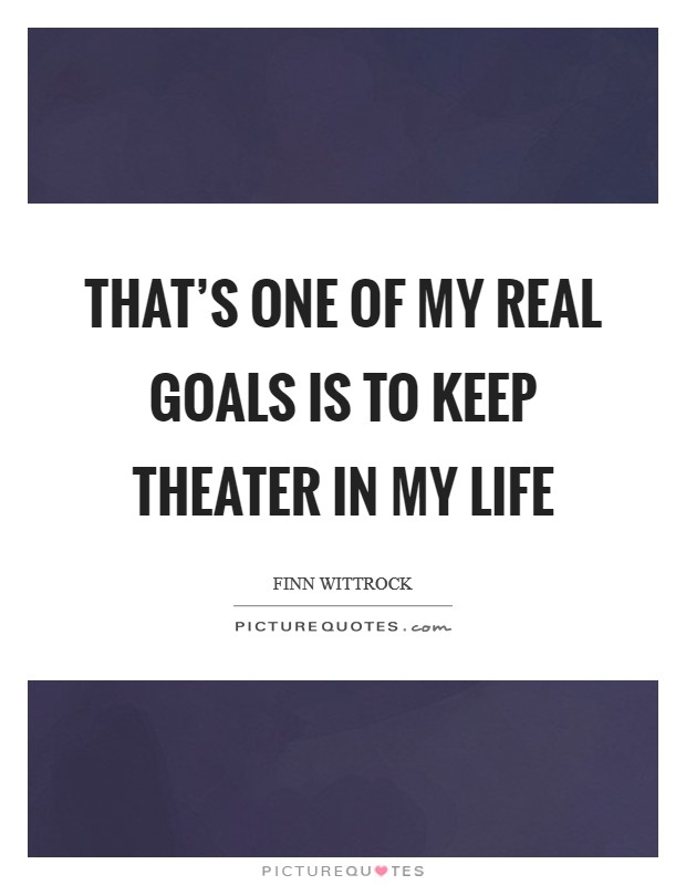 That's one of my real goals is to keep theater in my life Picture Quote #1