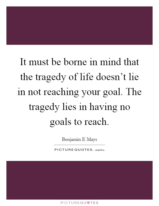It must be borne in mind that the tragedy of life doesn't lie in not reaching your goal. The tragedy lies in having no goals to reach. Picture Quote #1