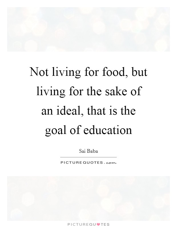 Not living for food, but living for the sake of an ideal, that is the goal of education Picture Quote #1