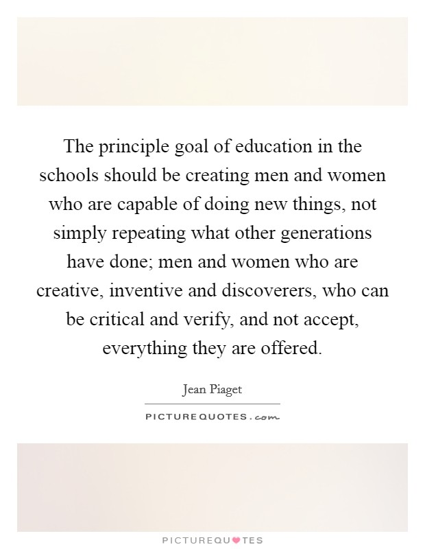 The principle goal of education in the schools should be creating men and women who are capable of doing new things, not simply repeating what other generations have done; men and women who are creative, inventive and discoverers, who can be critical and verify, and not accept, everything they are offered Picture Quote #1