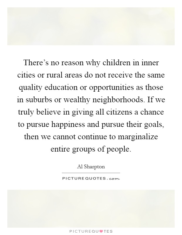 There's no reason why children in inner cities or rural areas do not receive the same quality education or opportunities as those in suburbs or wealthy neighborhoods. If we truly believe in giving all citizens a chance to pursue happiness and pursue their goals, then we cannot continue to marginalize entire groups of people Picture Quote #1