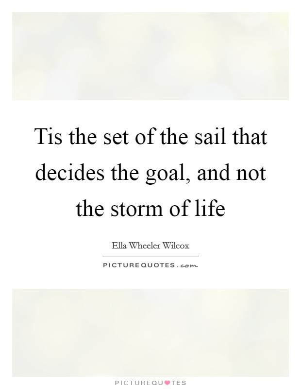 Tis the set of the sail that decides the goal, and not the storm of life Picture Quote #1