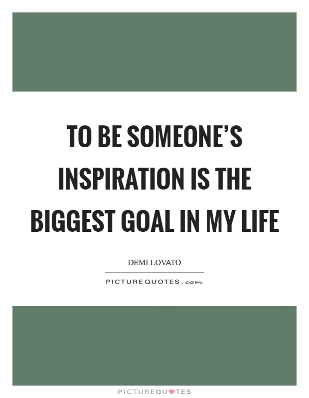 To be someone's inspiration is the biggest goal in my life Picture Quote #1