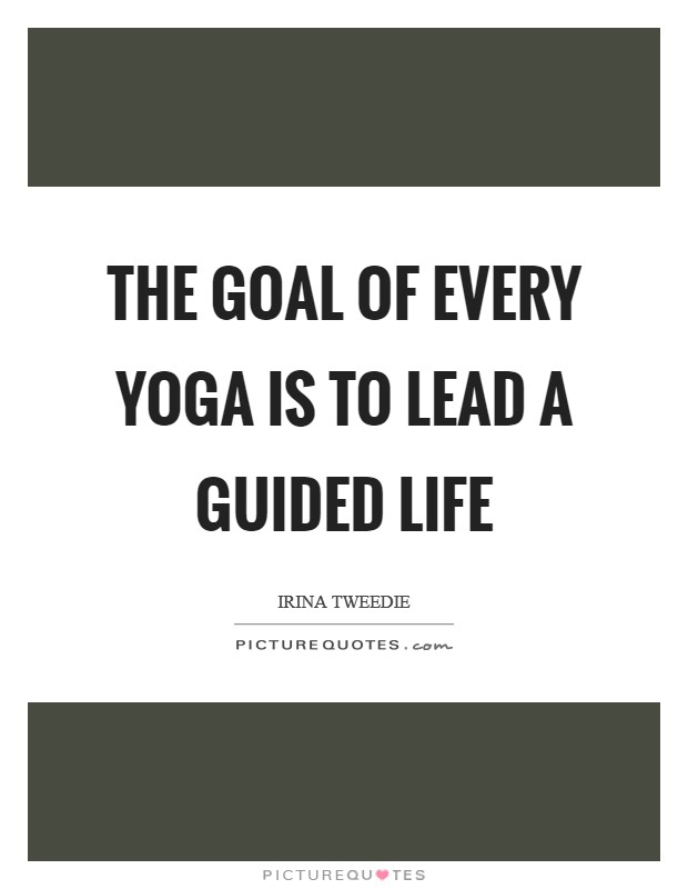 The goal of every yoga is to lead a guided life Picture Quote #1