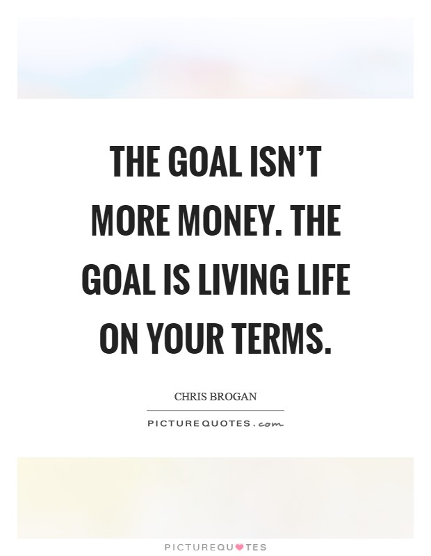 The goal isn't more money. The goal is living life on your terms. Picture Quote #1