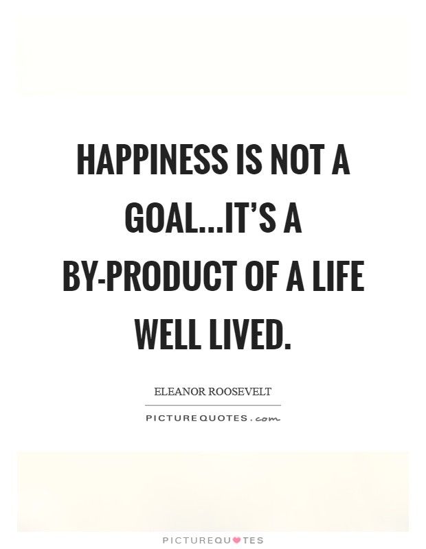 Life Well Lived Quotes. Happiness Is Not A Goal...itu0027s A By Product Of A  Life