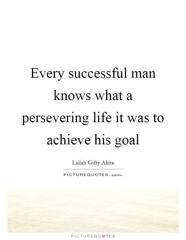 Every successful man knows what a persevering life it was to achieve his goal Picture Quote #1