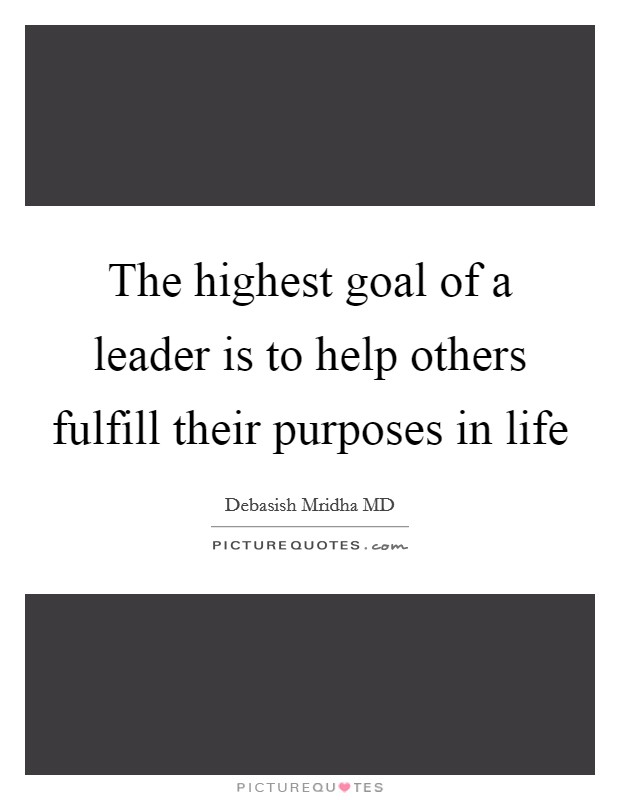 The highest goal of a leader is to help others fulfill their purposes in life Picture Quote #1