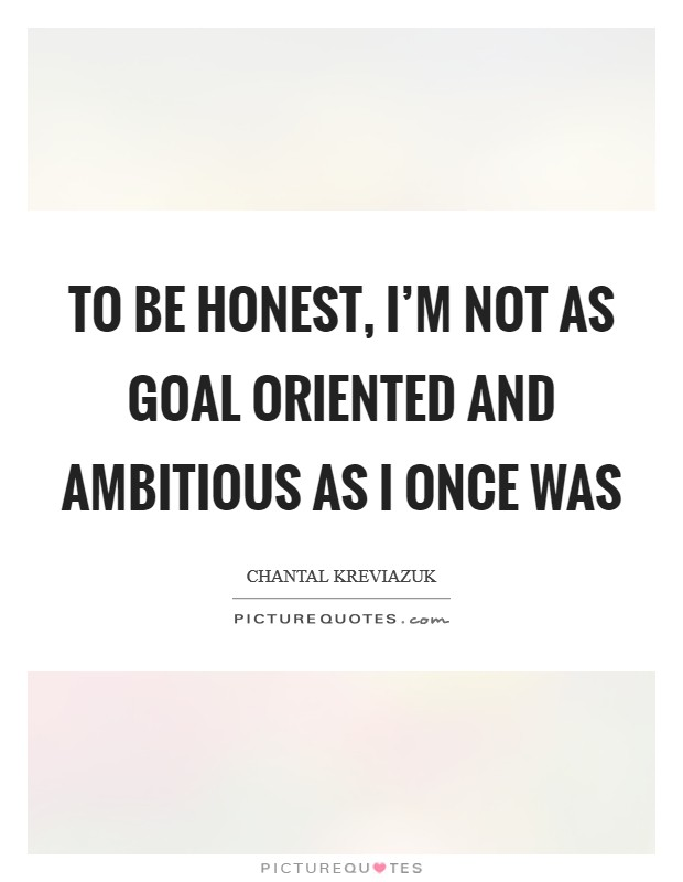 To be honest, I'm not as goal oriented and ambitious as I once was Picture Quote #1