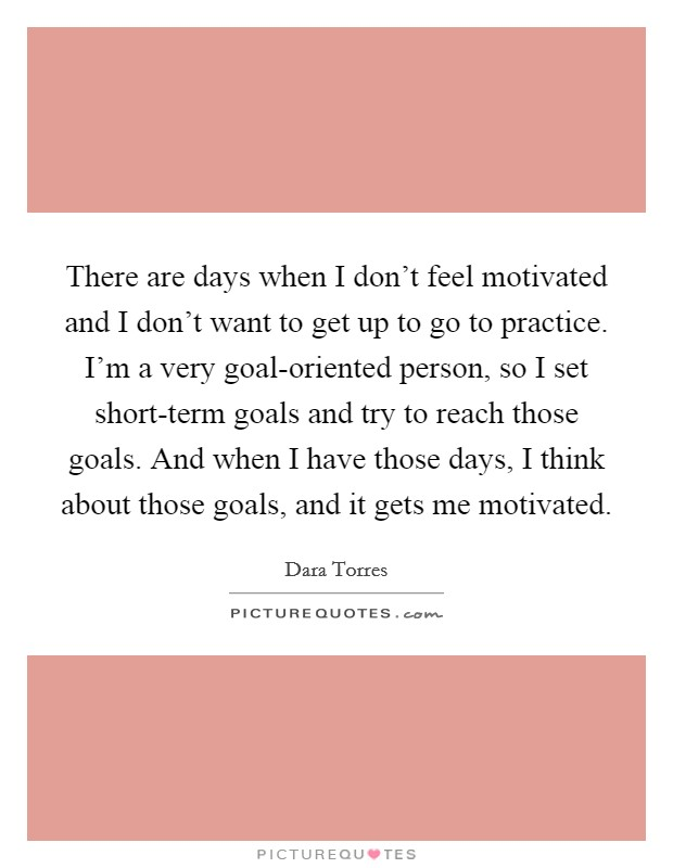 There are days when I don't feel motivated and I don't want to get up to go to practice. I'm a very goal-oriented person, so I set short-term goals and try to reach those goals. And when I have those days, I think about those goals, and it gets me motivated. Picture Quote #1