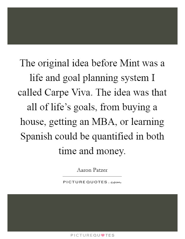 The original idea before Mint was a life and goal planning system I called Carpe Viva. The idea was that all of life's goals, from buying a house, getting an MBA, or learning Spanish could be quantified in both time and money Picture Quote #1