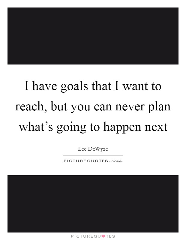 I have goals that I want to reach, but you can never plan what's going to happen next Picture Quote #1