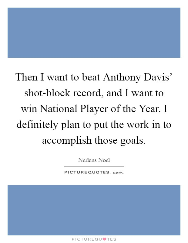 Then I want to beat Anthony Davis' shot-block record, and I want to win National Player of the Year. I definitely plan to put the work in to accomplish those goals Picture Quote #1