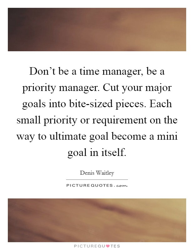 Don't be a time manager, be a priority manager. Cut your major goals into bite-sized pieces. Each small priority or requirement on the way to ultimate goal become a mini goal in itself Picture Quote #1