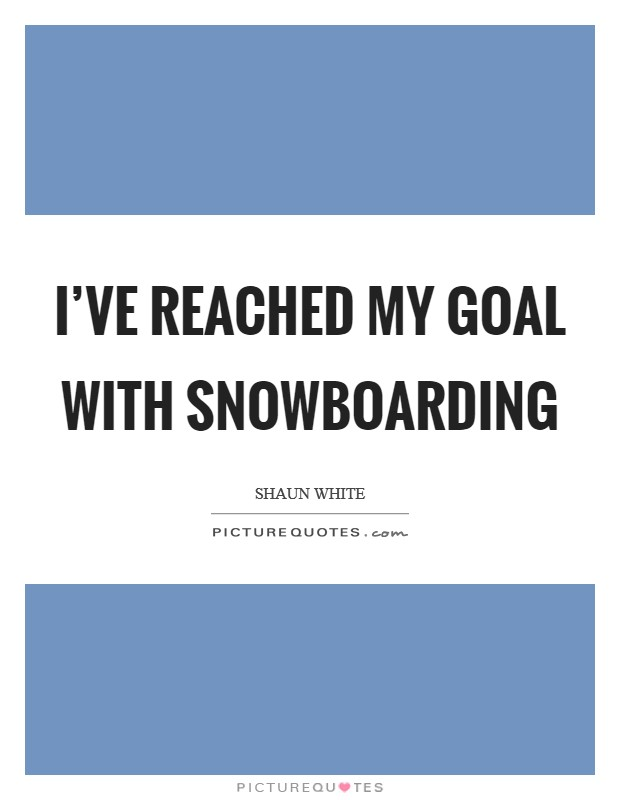 I've reached my goal with snowboarding Picture Quote #1