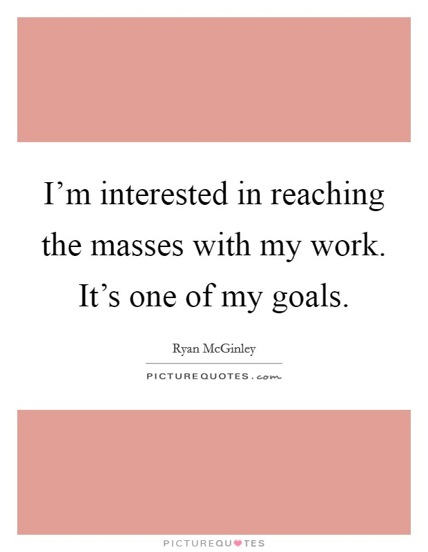 I'm interested in reaching the masses with my work. It's one of my goals Picture Quote #1