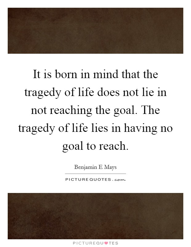 It is born in mind that the tragedy of life does not lie in not reaching the goal. The tragedy of life lies in having no goal to reach. Picture Quote #1