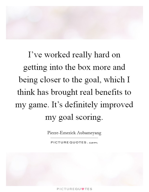 I've worked really hard on getting into the box more and being closer to the goal, which I think has brought real benefits to my game. It's definitely improved my goal scoring Picture Quote #1