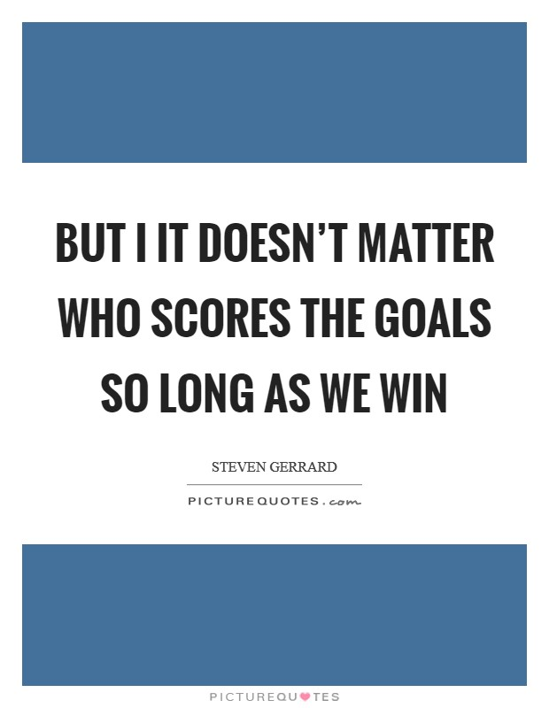 But I it doesn't matter who scores the goals so long as we win Picture Quote #1