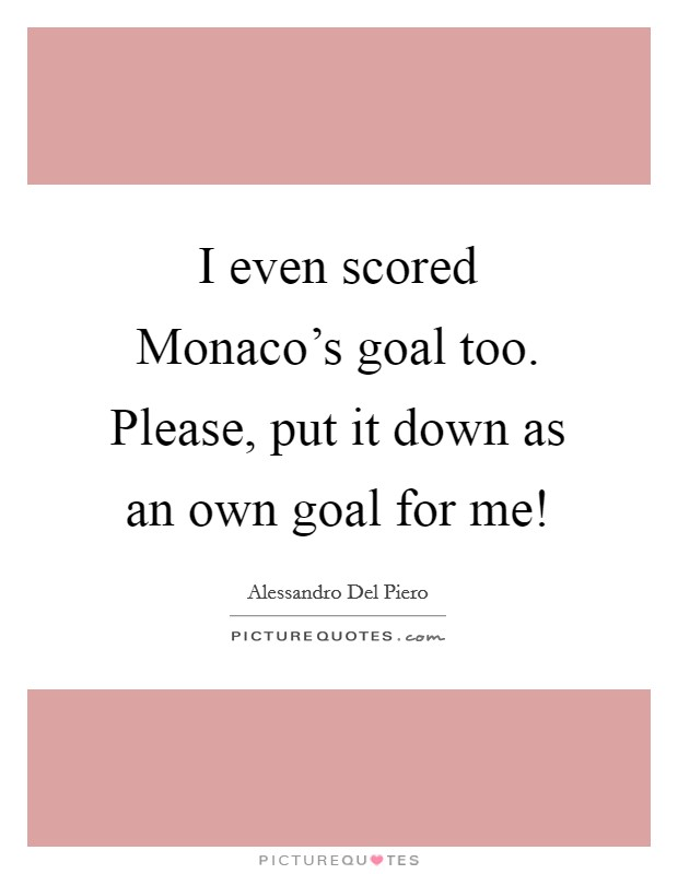 I even scored Monaco's goal too. Please, put it down as an own goal for me! Picture Quote #1