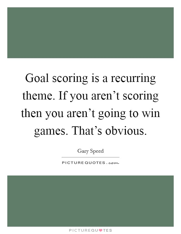 Goal scoring is a recurring theme. If you aren't scoring then you aren't going to win games. That's obvious Picture Quote #1
