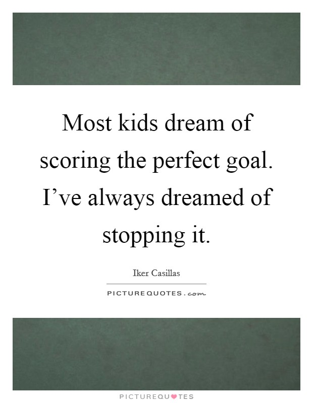 Most kids dream of scoring the perfect goal. I've always dreamed of stopping it Picture Quote #1