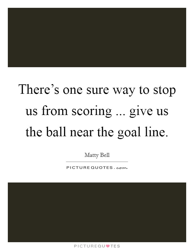 There's one sure way to stop us from scoring ... give us the ball near the goal line Picture Quote #1
