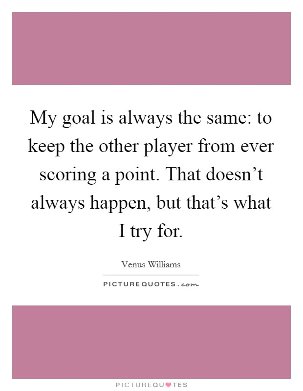 My goal is always the same: to keep the other player from ever scoring a point. That doesn't always happen, but that's what I try for Picture Quote #1