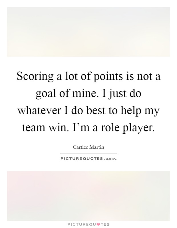 Scoring a lot of points is not a goal of mine. I just do whatever I do best to help my team win. I'm a role player Picture Quote #1