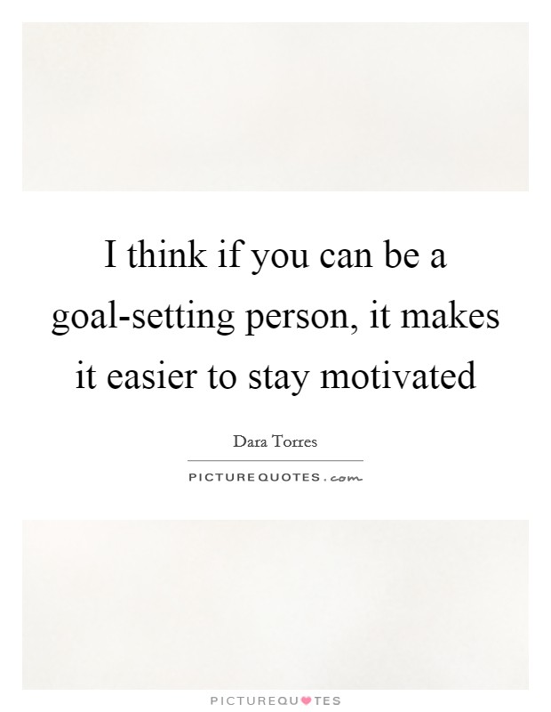 I think if you can be a goal-setting person, it makes it easier to stay motivated Picture Quote #1