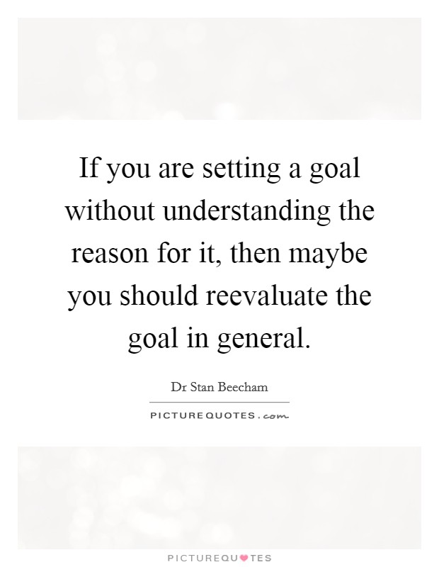 If you are setting a goal without understanding the reason for it, then maybe you should reevaluate the goal in general Picture Quote #1