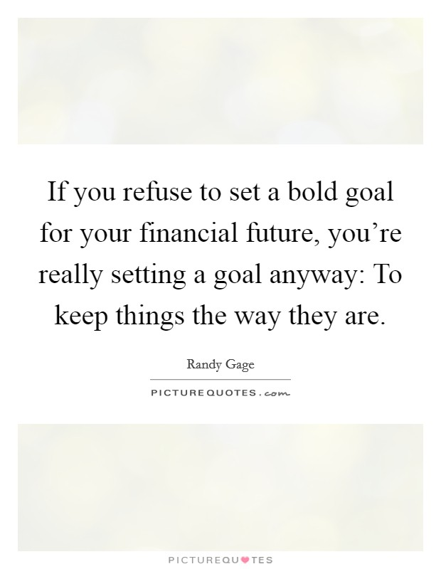 If you refuse to set a bold goal for your financial future, you're really setting a goal anyway: To keep things the way they are Picture Quote #1