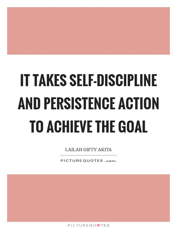 It takes self-discipline and persistence action to achieve the goal Picture Quote #1