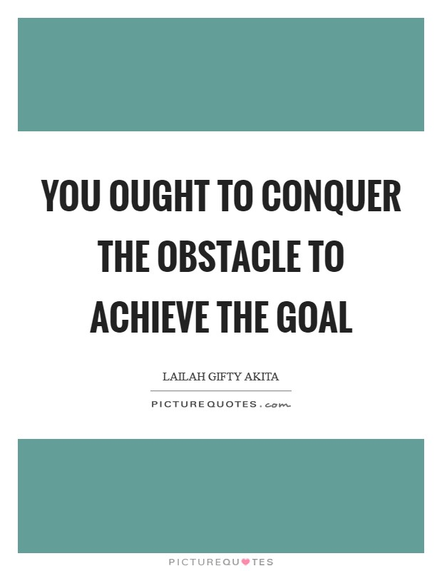 You ought to conquer the obstacle to achieve the goal Picture Quote #1