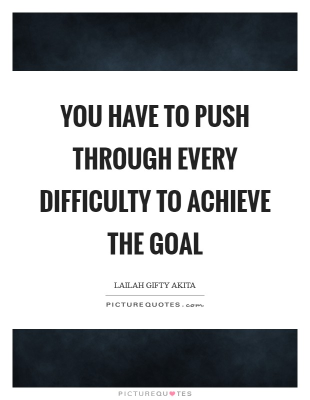 You have to push through every difficulty to achieve the goal Picture Quote #1