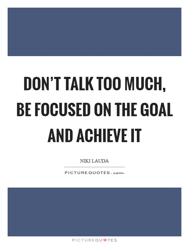 Don't talk too much, be focused on the goal and achieve it Picture Quote #1