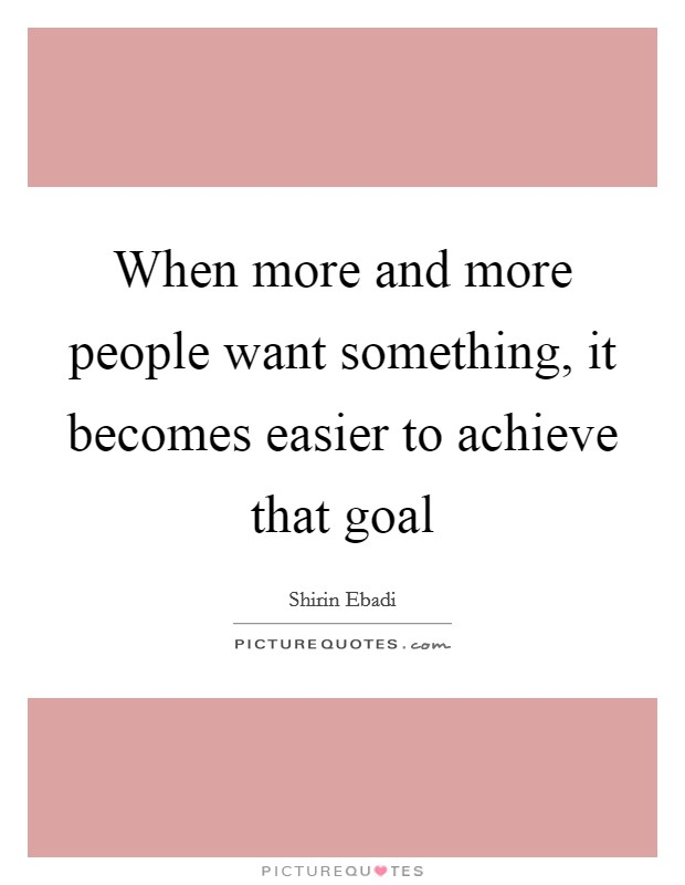 When more and more people want something, it becomes easier to achieve that goal Picture Quote #1