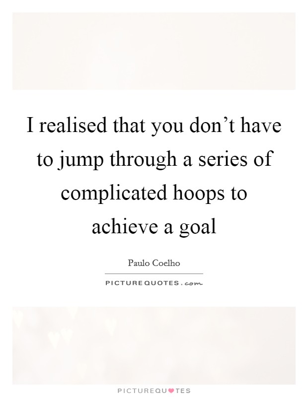 I realised that you don't have to jump through a series of complicated hoops to achieve a goal Picture Quote #1