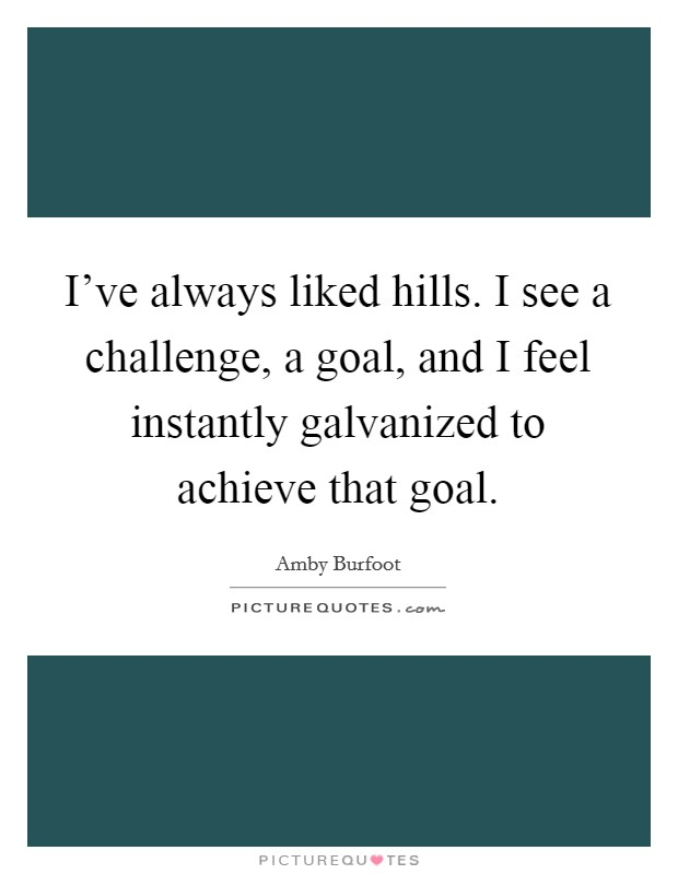 I've always liked hills. I see a challenge, a goal, and I feel instantly galvanized to achieve that goal. Picture Quote #1