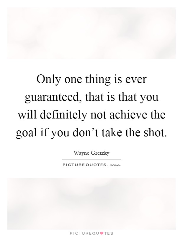 Only one thing is ever guaranteed, that is that you will definitely not achieve the goal if you don't take the shot Picture Quote #1