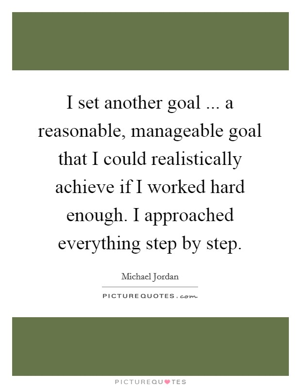 I set another goal ... a reasonable, manageable goal that I could realistically achieve if I worked hard enough. I approached everything step by step Picture Quote #1